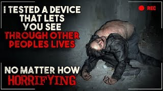 """I tested a device that lets you see through other peoples lives"" Creepypasta"
