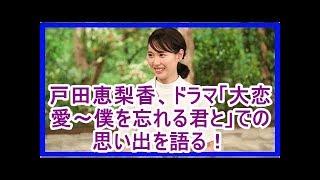 mqdefault - 戸田恵梨香、ドラマ「大恋愛~僕を忘れる君と」での思い出を語る!