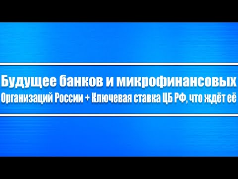 Будущее банков и микрофинансовых организаций (МФО) России + Ключевая ставка ЦБ РФ, что ждёт её?