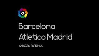 Барселона - Атлетико Мадрид | Превью к матчу | Ла Лига | 04.03.18