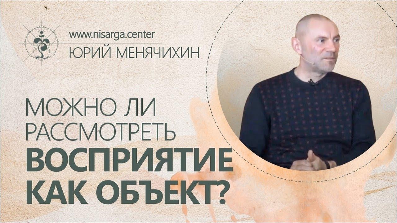 Можно ли рассмотреть Восприятие как объект? Юрий Менячихин