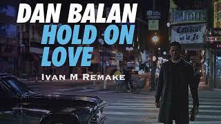 Dan Balan   Hold On Love (Ivan M Remake)