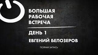 Евгений Белозёров / Большая рабочая встреча - ДЕНЬ 1