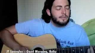 JT Spangler -- Good Morning, Baby (new original)