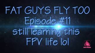 Episode # 11 still learning to fly this FPV life.