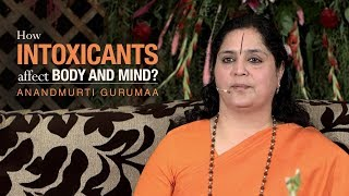 How intoxicants affect body and mind? | Anandmurti Gurumaa