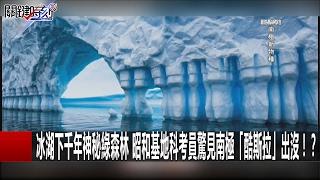 冰湖下千年神秘綠森林 昭和基地科考員驚見南極「酷斯拉」出沒!? 關鍵時刻 20170215-4 黃創夏 傅鶴齡