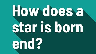 How does a star is born end?