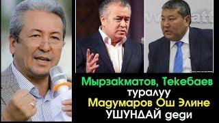 Ош Элине Мырзакматов жана Текебаев туралуу Мадумаров УШУНДАЙ деди | Шайлоо 2017