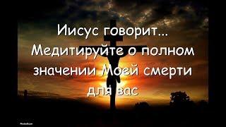 Иисус говорит... Медитируйте о полном значении Моей смерти для вас