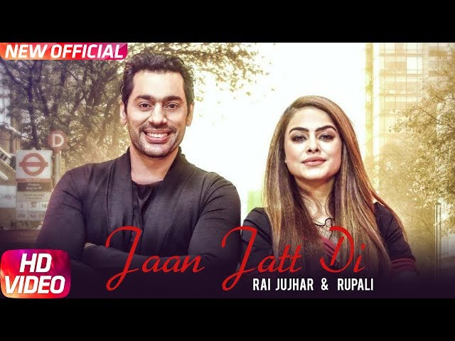 Jaan Jatt Di Full Video Song HD | Rai Jujhar | Rupali | Latest Punjabi Song 2017