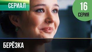 ▶️ Берёзка 16 серия - Мелодрама | Фильмы и сериалы - Русские мелодрамы