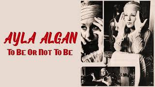Ayla Algan / To Be Or Not To Be