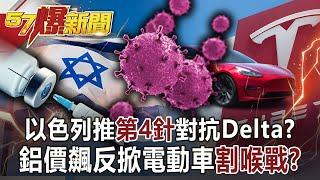 【57爆新聞】以色列推第4針對抗Delta? 鋁價飆反掀電動車「割喉戰」?!
