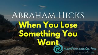 Abraham Hicks When You Lose Something You Want