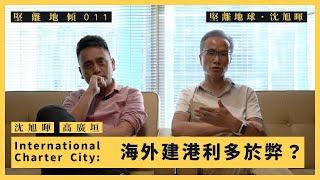 【堅離地傾.沈旭暉 011】International Charter City: 海外建港利多於弊?