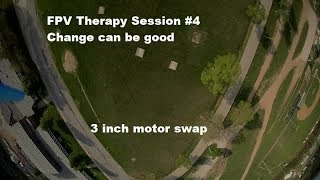 FPV Therapy Session 4 - Change can be good. 3 inch motor swap