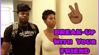 BREAK-UP WITH YO LIL FRIEND