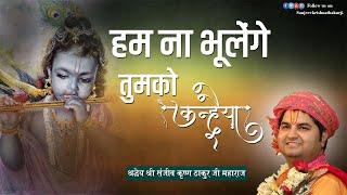 Hum Na Bhoolenge Tumko Kanhaiya || Shri Sanjeev Krishna Thakur ji