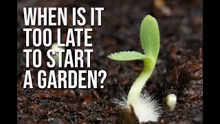 WHEN IS IT TOO LATE TO START A GARDEN?