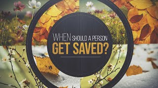 When Should A Person Get Saved?