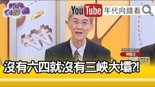 精華片段》明居正:三峽大壩有彈性?!沒問題?!【年代向錢看】20190719