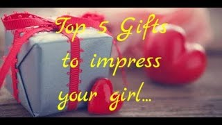 top 5 gifts to impress your girl