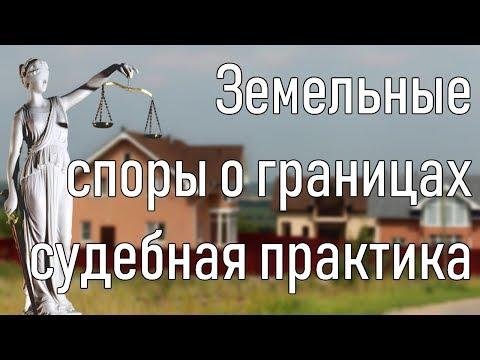 Земельные споры. Границы земельного участка. Судебная практика.