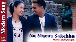 Na Marna Sakchhu | New Modern Song 2018 By Dipak Rana Magar | Ft. Govin Smith, Geet Basnet