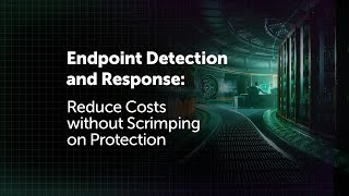 Endpoint Detection and Response: Reduce Costs without Scrimping on Protection