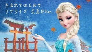 【アナ雪】生まれてはじめて リプライズ広島弁ver.【やめんさい】 アナと雪の女王