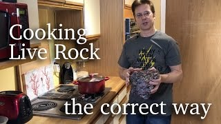 Cooking Live Rock The Right Way, Not The Wrong Way