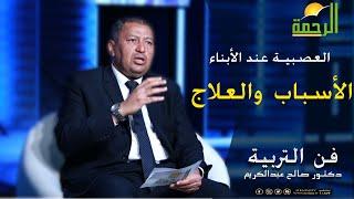 العصبية عند الأبناء الأسباب  والعلاج برنامج فن التربية مع الدكتور صالح عبد الكريم