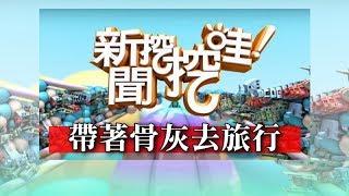 新聞挖挖哇:帶著骨灰去旅行20190102(王崇禮、小冬瓜、廖美然、狄志偉、TAKE)