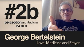 Perception Architecture Radio #2b - George Bertelstein - Love Medicine and Prayer