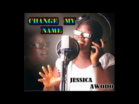 CHANGE MY NAME By: Miss Jessica Awodo