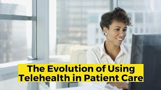 View the video The Evolution of Using Telehealth in Patient Care
