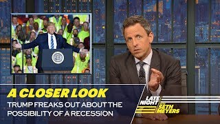 Seth takes a closer look at President Trump freaking out about the possibility of a recession. » Subscribe to Late Night: http://bit.ly/LateNightSeth » Get more Late Night with Seth Meyers: http://www.nbc.com/late-night-with-seth-meyers/ » Watch Late Night with Seth Meyers Weeknights 12:35/11:35c on NBC.  LATE NIGHT ON SOCIAL Follow Late Night on Twitter: https://twitter.com/LateNightSeth Like Late Night on Facebook: https://www.facebook.com/LateNightSeth Find Late Night on Tumblr: http://latenightseth.tumblr.com/  Late Night with Seth Meyers on YouTube features A-list celebrity guests, memorable comedy, and topical monologue jokes.  NBC ON SOCIAL  Like NBC: http://Facebook.com/NBC Follow NBC: http://Twitter.com/NBC NBC Tumblr: http://NBCtv.tumblr.com/ NBC Pinterest: http://Pinterest.com/NBCtv/ YouTube: http://www.youtube.com/nbc NBC Instagram: http://instagram.com/nbctv  Trump Freaks Out About the Possibility of A Recession: A Closer Look- Late Night with Seth Meyers https://youtu.be/cCONLtuDQ4I   Late Night with Seth Meyers http://www.youtube.com/user/latenightseth