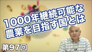 第97回 日本は農業を見直すべき!?1000年継続可能な農業を目指す国とは