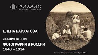 Вторая лекция Елены Бархатовой из цикла «Фотография в России 1840‒1914»