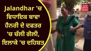 Jalandhar 'ਚ ਵਿਧਾਇਕ ਬਾਵਾ ਹੈਨਰੀ ਦੇ ਦਫਤਰ 'ਚ ਚੱਲੀ ਗੋਲੀ, ਇਲਾਕੇ 'ਚ ਦਹਿਸ਼ਤ   News18 Punjab