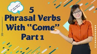 "Tiếng Anh Giao Tiếp – 5 Phrasal Verb With ""Come"" – Phần 1"
