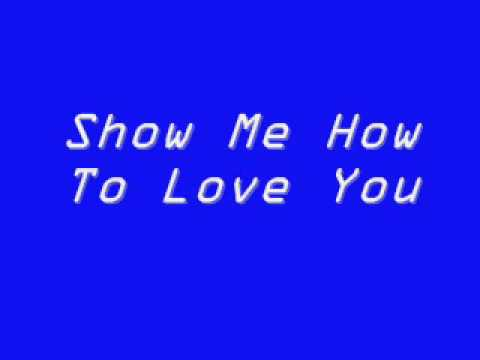 Show Me How To Love You