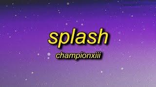 Championxiii - Splash (Lyrics) | splash now that you know how my ice be