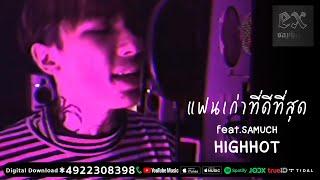 HIGHHOT - แฟนเก่าที่ดีที่สุด feat.SAMUCH ( PROD.1ROCK )