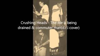 Crushing Heads - The life is being drained & commuter man(d.r.i cover)