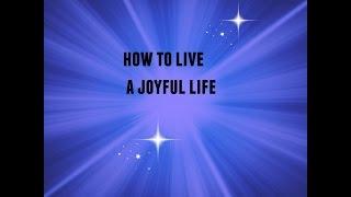 How To Live A Joyful Life!