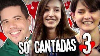 ♥ SÓ CANTADAS ENFADONHAS ♥ #3 - INÉDITAS