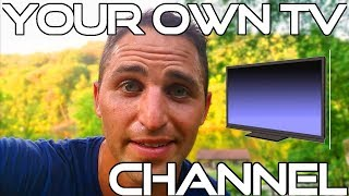 Be YOUR OWN TV Channel