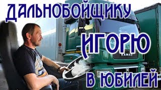 Дальнобойщику Игорю Вольных, видеооткрытка в его юбилей!